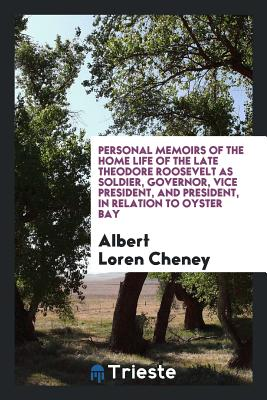 Personal Memoirs of the Home Life of the Late Theodore Roosevelt as Soldier, Governor, Vice President, and President, in Relation to Oyster Bay - Cheney, Albert Loren