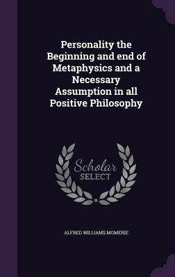 Personality the Beginning and End of Metaphysics and a Necessary Assumption in All Positive Philosophy - Momerie, Alfred Williams