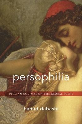 Persophilia: Persian Culture on the Global Scene - Dabashi, Hamid