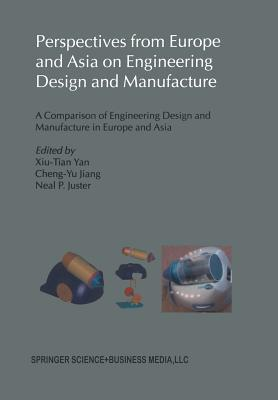 Perspectives from Europe and Asia on Engineering Design and Manufacture: A Comparison of Engineering Design and Manufacture in Europe and Asia - Xiu-Tian Yan (Editor), and Cheng-Yu Jiang (Editor), and Juster, Neal P (Editor)