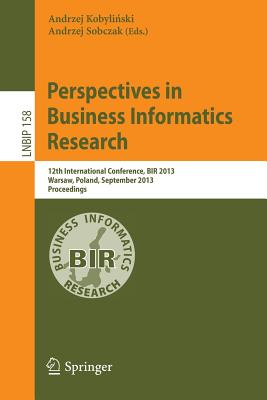 Perspectives in Business Informatics Research: 12th International Conference, BIR 2013, Warsaw, Poland, September 23-25, 2013, Proceedings - Kobylinski, Andrzej (Editor), and Sobczak, Andrzej (Editor)