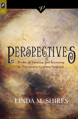Perspectives: Modes of Viewing and Knowing in Nineteenth-Century England - Shires, Linda M