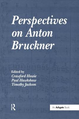 Perspectives on Anton Bruckner - Howie, Crawford (Editor), and Hawkshaw, Paul (Editor), and Jackson, Timothy (Editor)