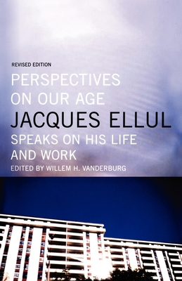 Perspectives on Our Age: Jacques Ellul Speaks on His Life and Work - Ellul, Jacques, and Vanderburg, William H (Editor)