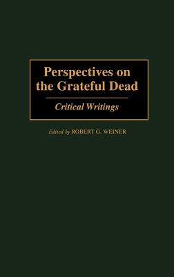 Perspectives on the Grateful Dead: Critical Writings - Weiner, Robert G, and Adams, Rebecca G (Foreword by), and Silberman, Steve (Afterword by)