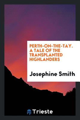 Perth-On-The-Tay. a Tale of the Transplanted Highlanders - Smith, Josephine