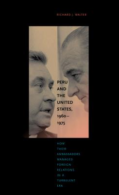 Peru and the United States, 1960-1975: How Their Ambassadors Managed Foreign Relations in a Turbulent Era - Walter, Richard J