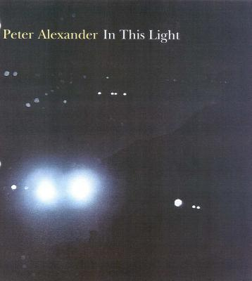 Peter Alexander: In This Light - Hickey, Dave, and Alexander, Peter, and Vine, Naomi