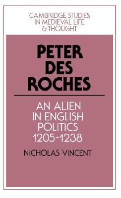 Peter Des Roches: An Alien in English Politics, 1205 1238 - Vincent, Nicholas
