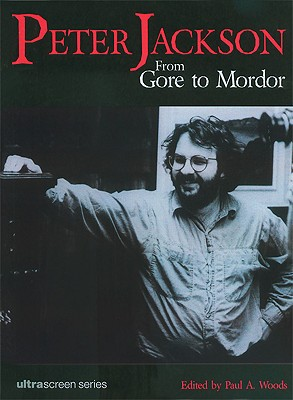 Peter Jackson: From Gore to Mordor - Woods, Paul A (Editor)