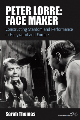 Peter Lorre: Face Maker: Constructing Stardom and Performance in Hollywood and Europe - Thomas, Sarah