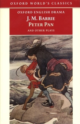 Peter Pan and Other Plays: The Admirable Crichton; Peter Pan; When Wendy Grew Up; What Every Woman Knows; Mary Rose - Barrie, James Matthew