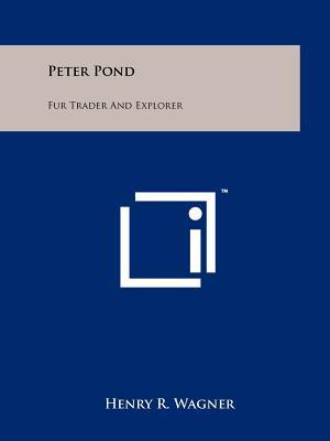Peter Pond: Fur Trader and Explorer - Wagner, Henry R