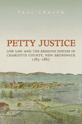 Petty Justice: Low Law and the Sessions System in Charlotte County, New Brunswick, 1785-1867 - Craven, Paul
