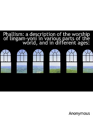 Phallism: A Description of the Worship of Lingam-Yoni in Various Parts of the World, and in Differen - Anonymous