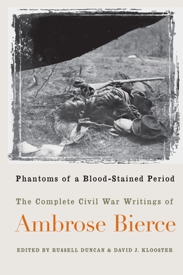 Phantoms of a Blood-Stained Period: The Complete Civil War Writings of Ambrose Bierce -