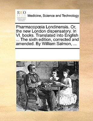 Pharmacop Ia Londinensis. Or, the New London Dispensatory. in VI. Books. Translated Into English ... the Sixth Edition, Corrected and Amended. by William Salmon, ... - Multiple Contributors, See Notes