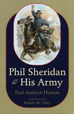 Phil Sheridan and His Army - Hutton, Paul Andrew