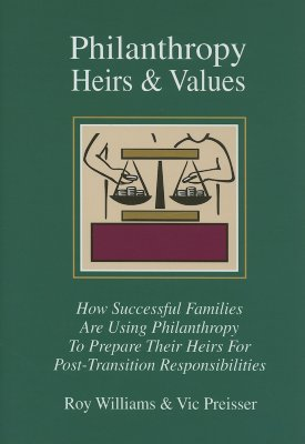 Philanthropy, Heirs & Values: How Successful Families Are Using Philanthropy to Prepare Their Heirs for Post-Transition Responsibi - Williams, Roy, and Preisser, Vic