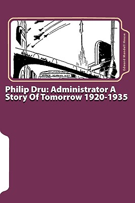 Philip Dru: Administrator a Story of Tomorrow 1920-1935 - House, Edward Mandell