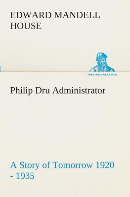 Philip Dru Administrator: A Story of Tomorrow 1920 - 1935 - House, Edward Mandell