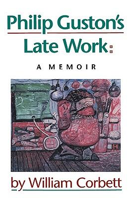 Philip Guston's Late Work: A Memoir - Corbett, William