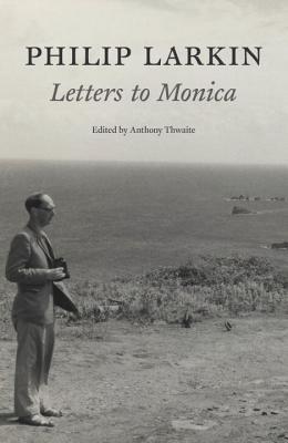 Philip Larkin: Letters to Monica - Larkin, Philip, and Thwaite, Anthony (Editor)