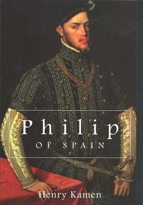 Philip of Spain - Kamen, Henry Arthur Francis