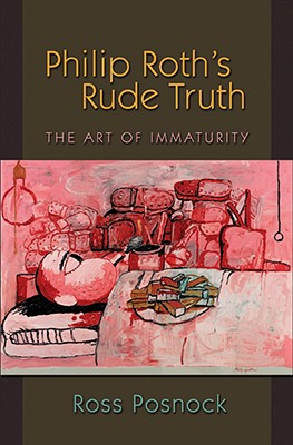 Philip Roth's Rude Truth: The Art of Immaturity - Posnock, Ross