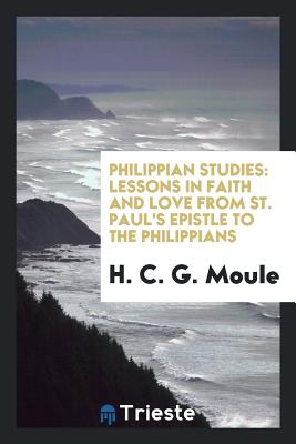 Philippian Studies: Lessons in Faith and Love from St. Paul's Epistle to the Philippians - Moule, H C G