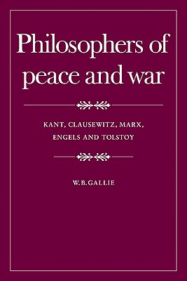 Philosophers of Peace and War: Kant, Clausewitz, Marx, Engles and Tolstoy - Gallie, W. B.