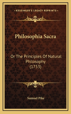 Philosophia Sacra: Or the Principles of Natural Philosophy (1753) - Pike, Samuel