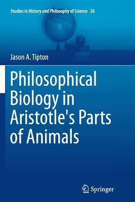 Philosophical Biology in Aristotle's Parts of Animals - Tipton, Jason a