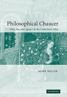 Philosophical Chaucer: Love, Sex, and Agency in the Canterbury Tales - Miller, Mark