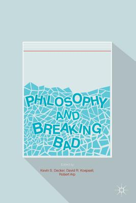 Philosophy and Breaking Bad - Decker, Kevin S (Editor), and Koepsell, David R (Editor), and Arp, Robert (Editor)
