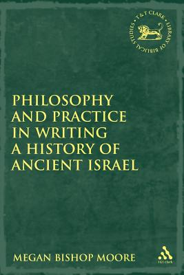 Philosophy and Practice in Writing a History of Ancient Israel - Moore, Megan Bishop