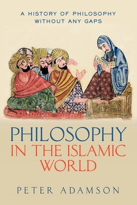 Philosophy in the Islamic World: A history of philosophy without any gaps, Volume 3 - Adamson, Peter