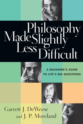 Philosophy Made Slightly Less Difficult: A Beginner's Guide to Life's Big Questions - DeWeese, Garrett J, and Moreland, J P