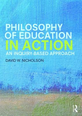 Philosophy of Education in Action: An Inquiry-Based Approach - Nicholson, David W.