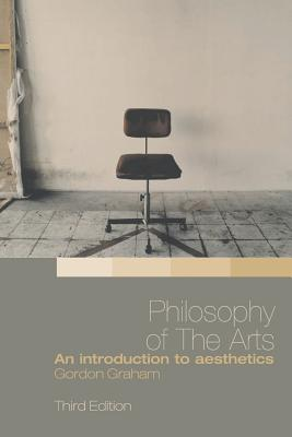 Philosophy of the Arts: An Introduction to Aesthetics - Graham, Gordon
