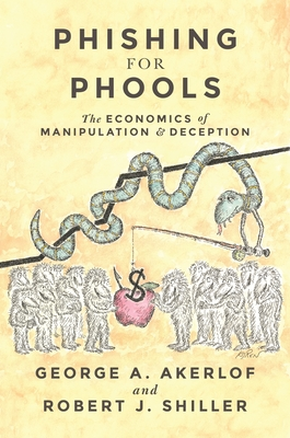 Phishing for Phools: The Economics of Manipulation and Deception - Akerlof, George A, and Shiller, Robert J