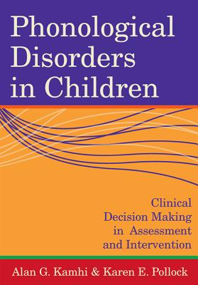 Phonological Disorders in Children: Clinical Decision Making in Assessment and Intervention - Kamhi, Alan G (Editor), and Pollock, Karen E (Editor)