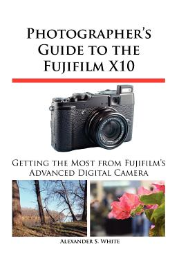 Photographer's Guide to the Fujifilm X10 - White, Alexander S