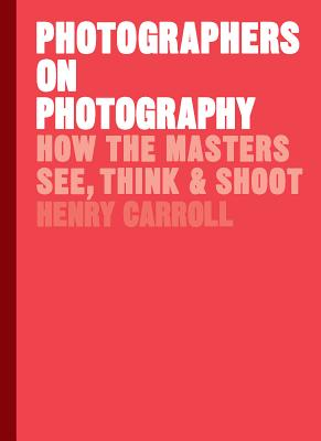 Photographers on Photography: How the Masters See, Think & Shoot - Carroll, Henry