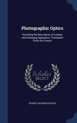 Photographic Optics: Including the Description of Lenses and Enlarging Apparatus. Translated from the French - Van Monckhoven, Desire