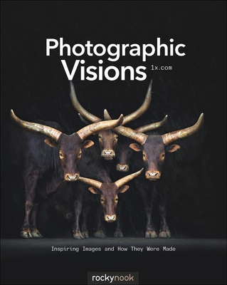 Photographic Visions: Inspiring Images and How They Were Made - 1x.com