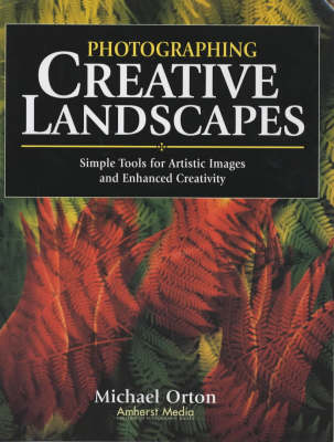 Photographing Creative Landscapes: Simple Tools for Artistic Images and Enhanced Creativity - Orton, Michael