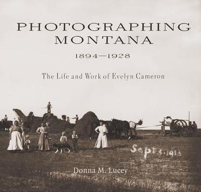 Photographing Montana 1894-1928: The Life and Work of Evelyn Cameron - Lucey, Donna M