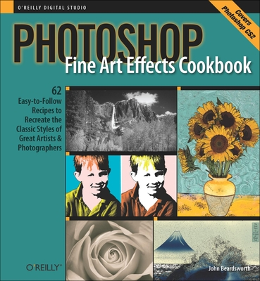 Photoshop Fine Art Effects Cookbook: 62 Easy-To-Follow Recipes for Creating the Classic Styles of Great Artists & Photographers - Beardsworth, John