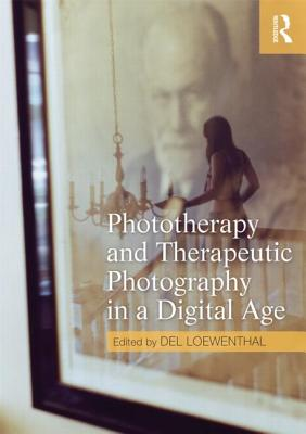 Phototherapy and Therapeutic Photography in a Digital Age - Loewenthal, Del (Editor)